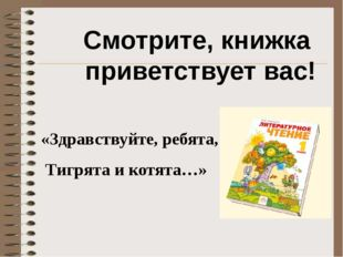 Смотрите, книжка приветствует вас! «Здравствуйте, ребята, Тигрята и котята…»