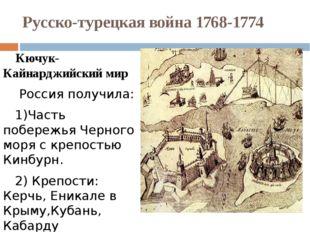 Русско-турецкая война 1768-1774 Кючук-Кайнарджийский мир Россия получила: 1)Ч