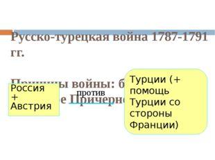 Русско-турецкая война 1787-1791 гг. Причины войны: борьба за Северное Причерн