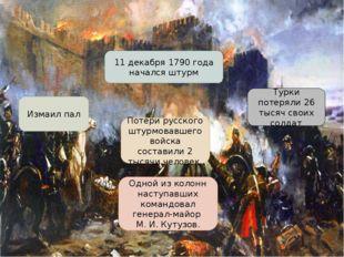 Штурм Измаила 11 декабря 1790 года начался штурм Измаил пал Турки потеряли 26