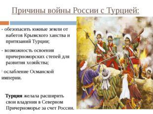 Причины войны России с Турцией: - обезопасить южные земли от набегов Крымског