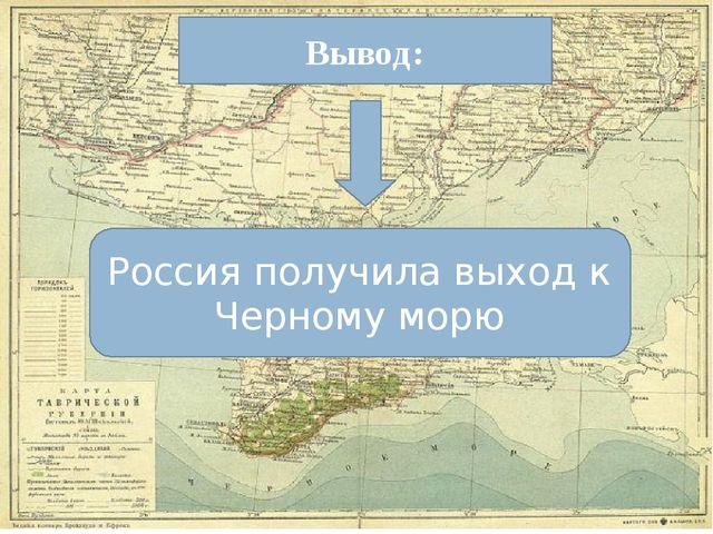 Вывод: Россия получила выход к Черному морю