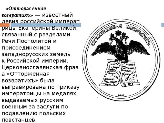 «Отторженная возвратихъ»— известный девизроссийскойимператрицыЕкатерины...
