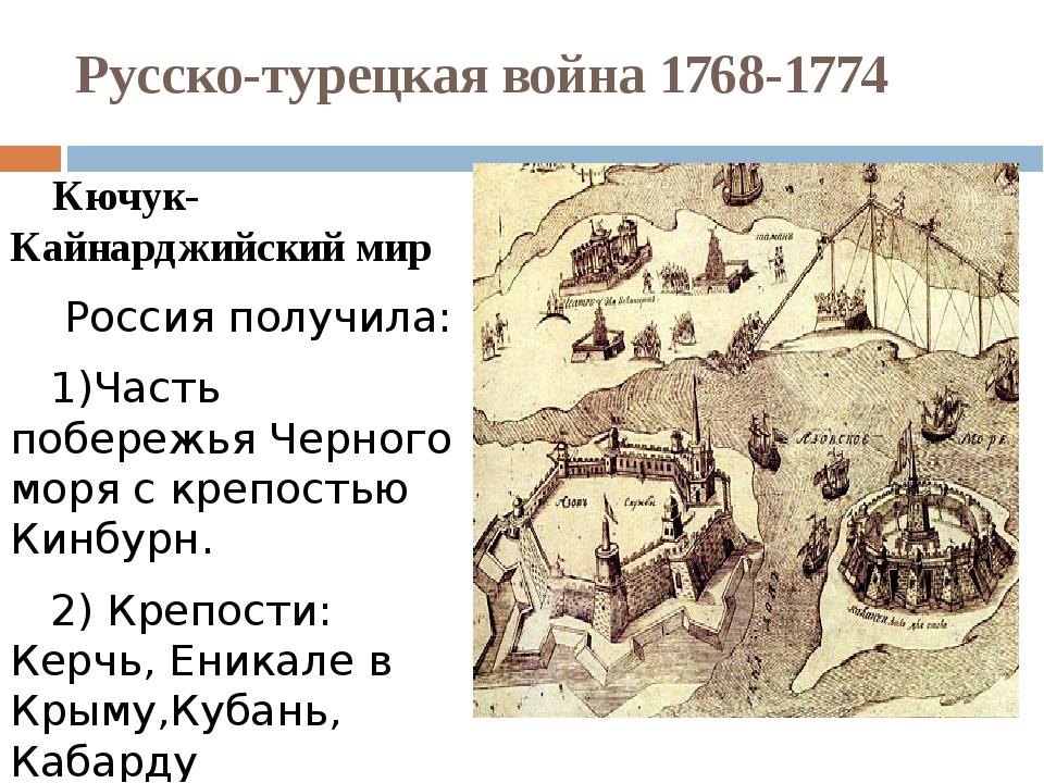 Русско-турецкая война 1768-1774 Кючук-Кайнарджийский мир Россия получила: 1)Ч...