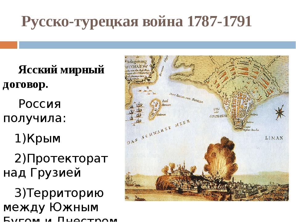 Русско-турецкая война 1787-1791 Ясский мирный договор. Россия получила: 1)Кры...