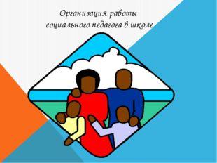 Организация работы социального педагога в школе