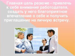 Главнаяцель резюме- привлечь к себе внимание работодателя, создать у него б