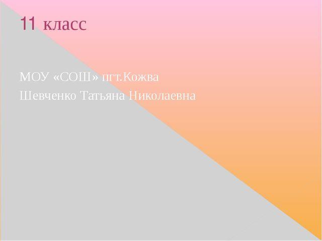 11 класс МОУ «СОШ» пгт.Кожва Шевченко Татьяна Николаевна