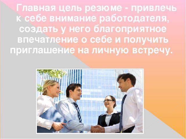 Главнаяцель резюме- привлечь к себе внимание работодателя, создать у него б...
