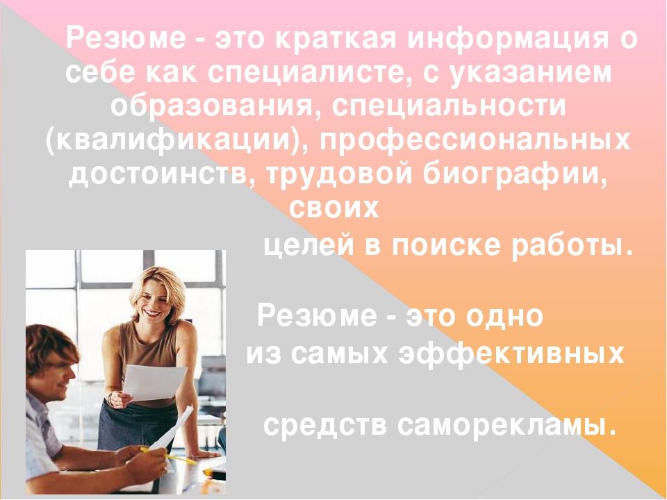 Резюме- это краткая информация о себе как специалисте, с указанием образован...