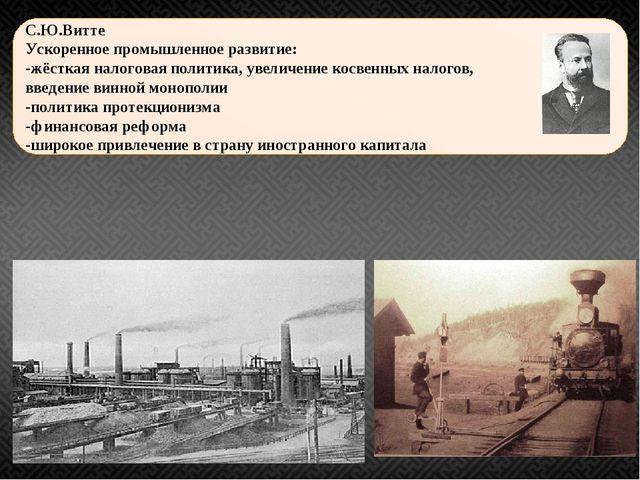 С.Ю.Витте Ускоренное промышленное развитие: -жёсткая налоговая политика, увел...