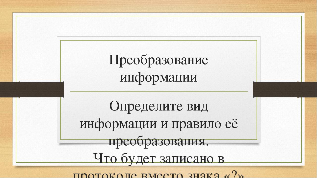 Преобразование информации Определите вид информации и правило её преобразован...