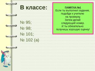 В классе: № 95; № 98; № 101; № 102 (а) ПАМЯТКА №1 Если ты выполнил задание, п