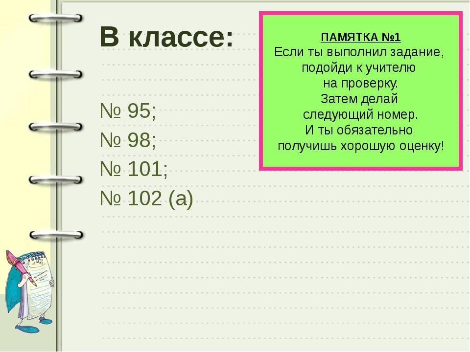 В классе: № 95; № 98; № 101; № 102 (а) ПАМЯТКА №1 Если ты выполнил задание, п...
