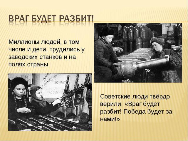 Миллионы людей, в том числе и дети, трудились у заводских станков и на полях...