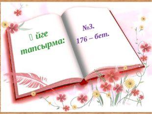 Үйге тапсырма: №3. 176 – бет.