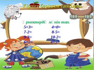 Кірпіге берілген тапсырма Өрнектердің мәнін тап. 5+3= 4+0= 7-2= 8-5= 9-3= 10-