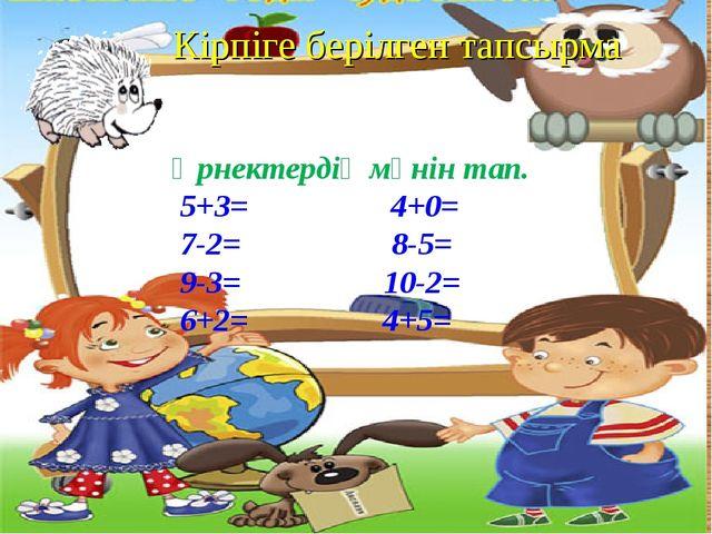 Кірпіге берілген тапсырма Өрнектердің мәнін тап. 5+3= 4+0= 7-2= 8-5= 9-3= 10-...