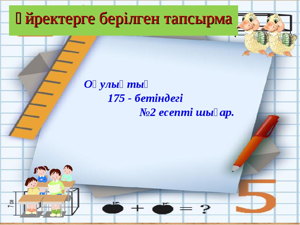 Үйректерге берілген тапсырма Оқулықтың 175 - бетіндегі №2 есепті шығар.