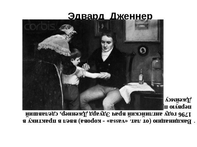 Эдвард Дженнер Вакцинацию (от лат. «vassa» - корова) ввел в практику в 1796 г...