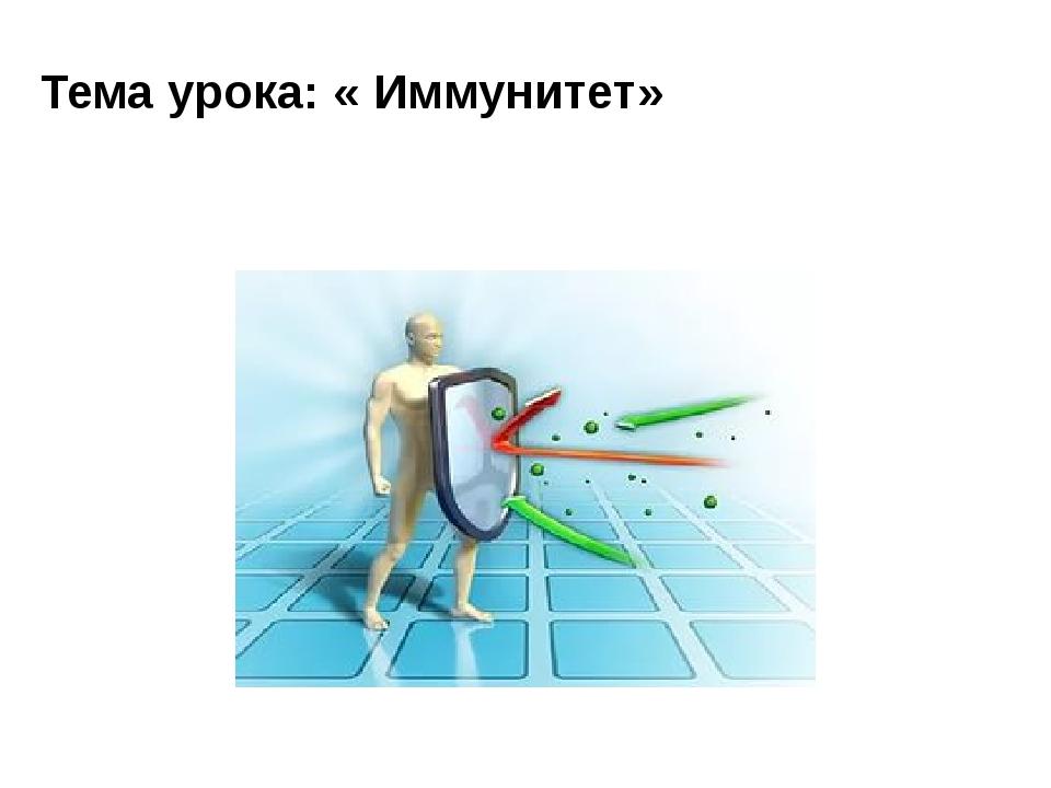 Тема урока: « Иммунитет»