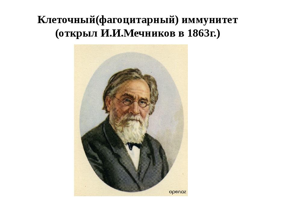 Клеточный(фагоцитарный) иммунитет (открыл И.И.Мечников в 1863г.)