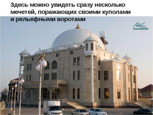 Здесь можно увидеть сразу несколько мечетей, поражающих своими куполами и рел