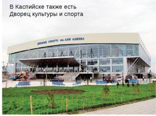 В Каспийске также есть Дворец культуры и спорта