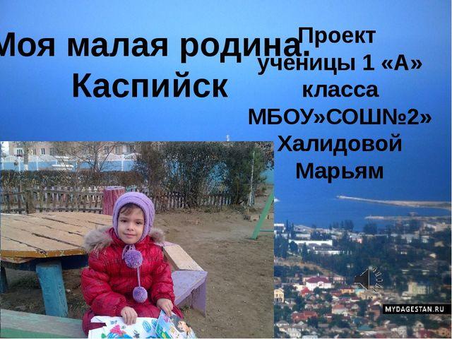 Моя малая родина. Каспийск Проект ученицы 1 «А» класса МБОУ»СОШ№2» Халидовой...