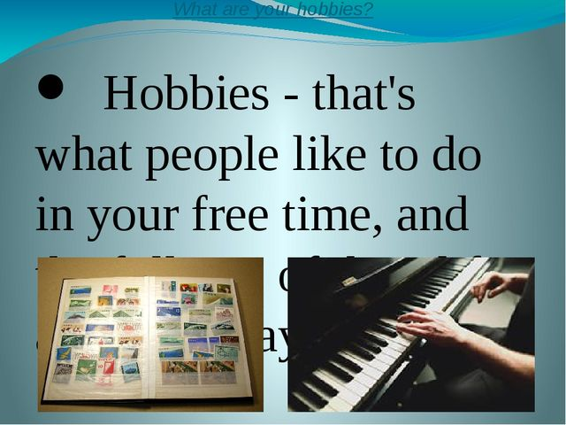 What are your hobbies? Hobbies - that's what people like to do in your free t...