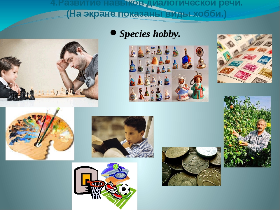 4.Развитие навыков диалогической речи. (На экране показаны виды хобби.) Speci...