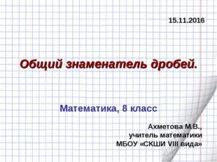 Общий знаменатель дробей. Ахметова М.В., учитель математики МБОУ «СКШИ VIII в
