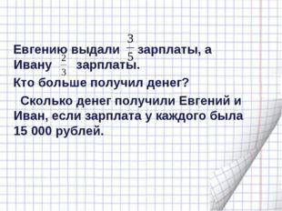 Евгению выдали зарплаты, а Ивану зарплаты. Кто больше получил денег? Сколько