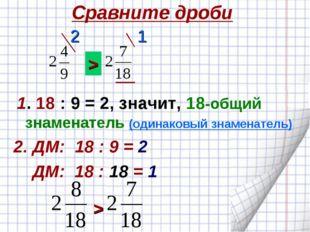 Сравните дроби 1. 18 : 9 = 2, значит, 18-общий знаменатель (одинаковый знамен