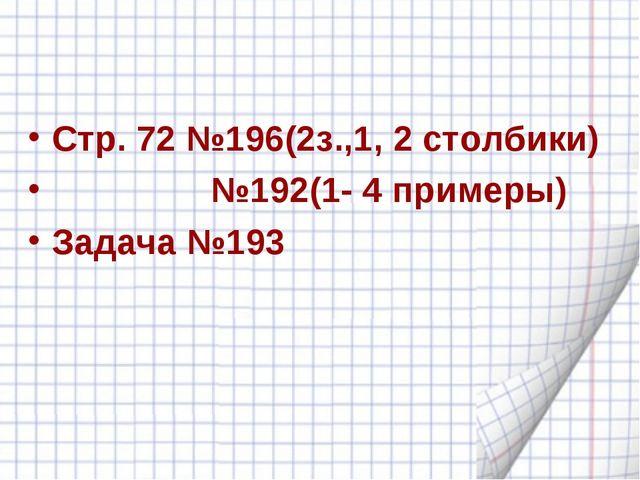 Стр. 72 №196(2з.,1, 2 столбики) №192(1- 4 примеры) Задача №193