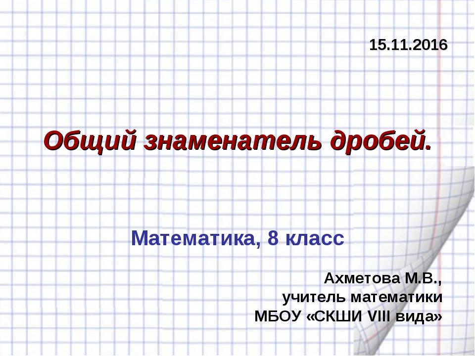 Общий знаменатель дробей. Ахметова М.В., учитель математики МБОУ «СКШИ VIII в...