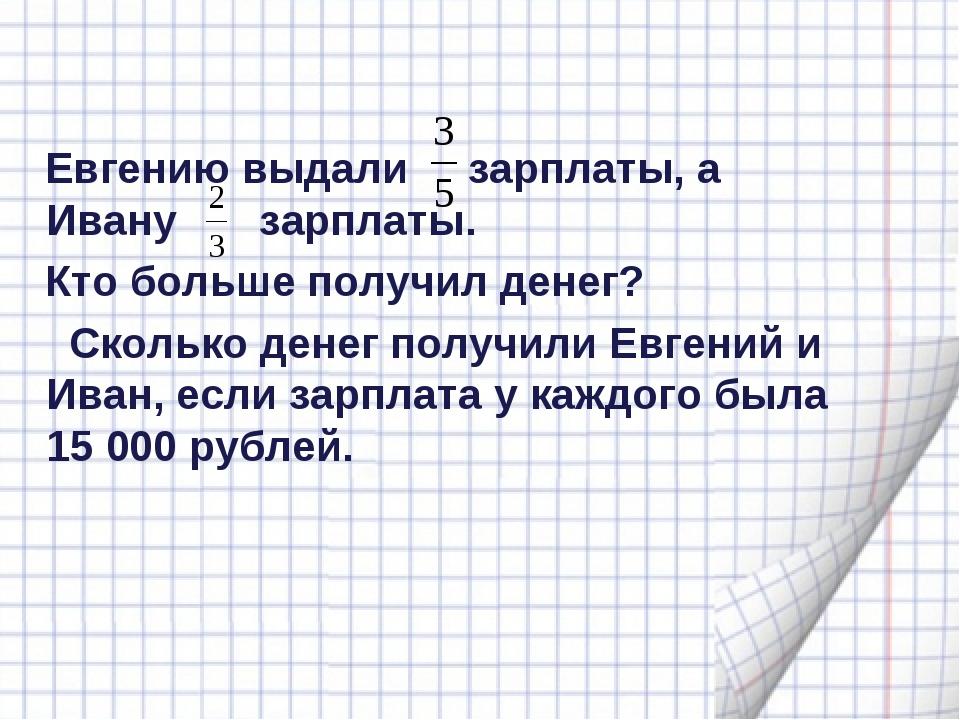 Евгению выдали зарплаты, а Ивану зарплаты. Кто больше получил денег? Сколько...