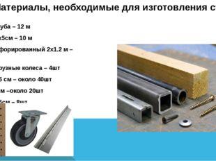 Метал. труба – 12 м Брусок 5х5см – 10 м Лист перфорированный 2х1.2 м – 2шт Бо