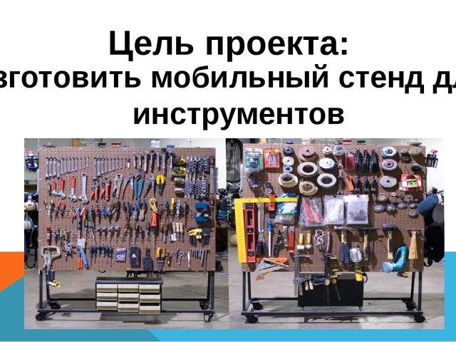 Цель проекта: Изготовить мобильный стенд для инструментов