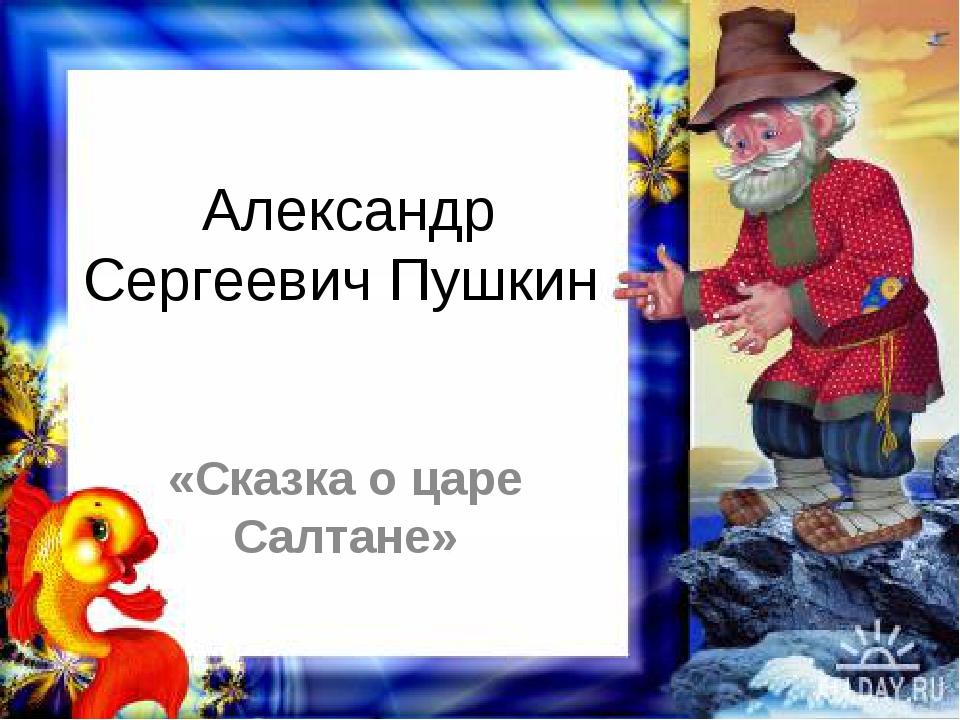 Александр Сергеевич Пушкин «Сказка о царе Салтане»