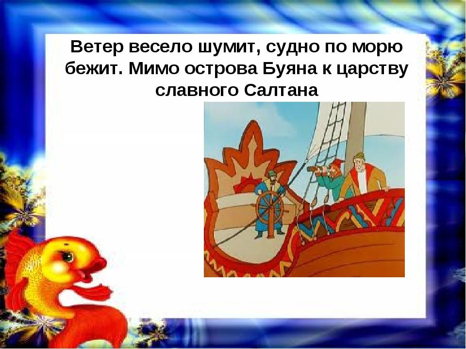Ветер весело шумит, судно по морю бежит. Мимо острова Буяна к царству славног...