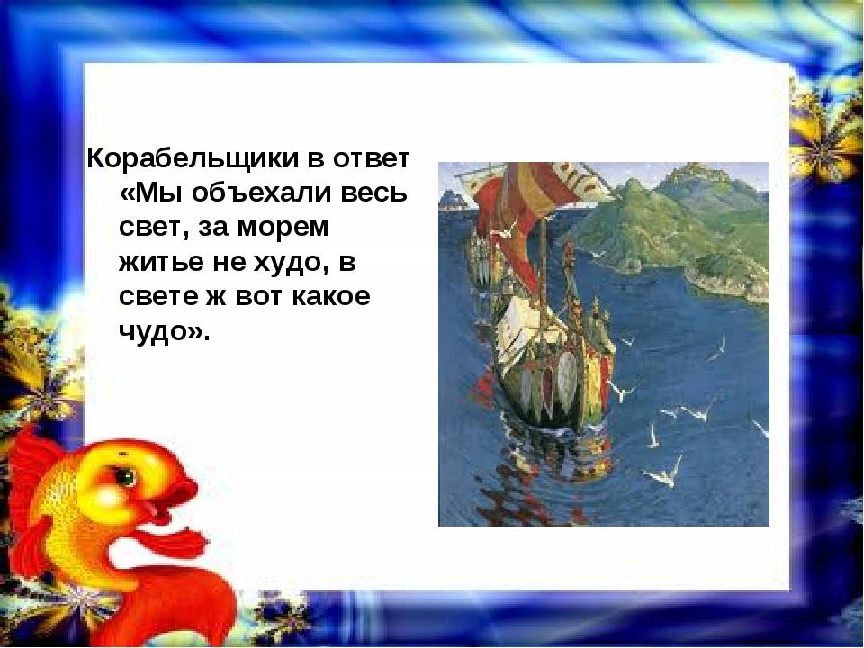 Корабельщики в ответ «Мы объехали весь свет, за морем житье не худо, в свете...