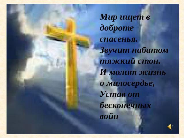 Мир ищет в доброте спасенья. Звучит набатом тяжкий стон. И молит жизнь о мил...