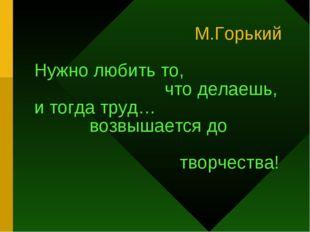 М.Горький Нужно любить то, что делаешь, и тогда труд… возвышается до творчес