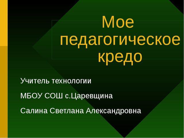 Мое педагогическое кредо Учитель технологии МБОУ СОШ с.Царевщина Салина Светл...