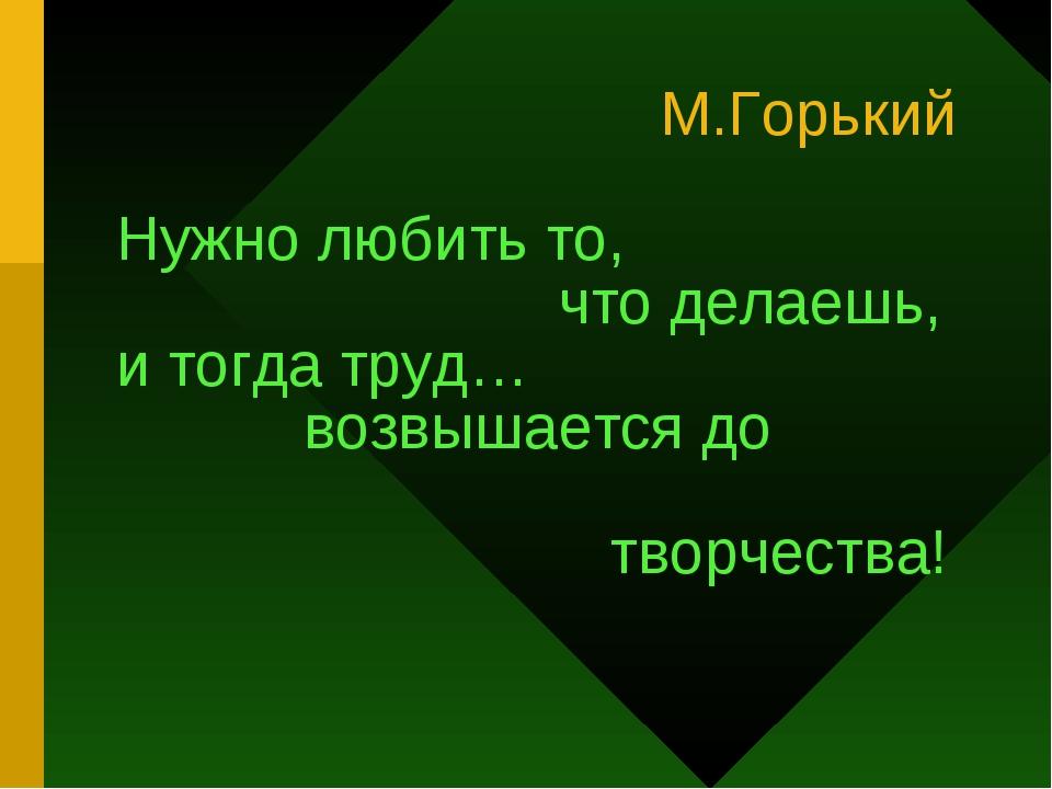 М.Горький Нужно любить то, что делаешь, и тогда труд… возвышается до творчес...