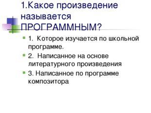 1.Какое произведение называется ПРОГРАММНЫМ? 1. Которое изучается по школьной