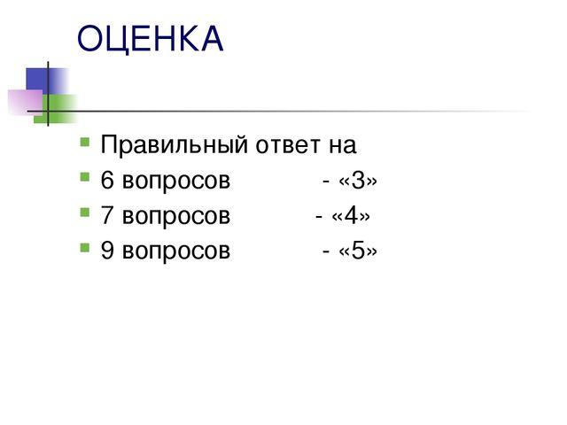 ОЦЕНКА Правильный ответ на 6 вопросов - «3» 7 вопросов - «4» 9 вопросов - «5»
