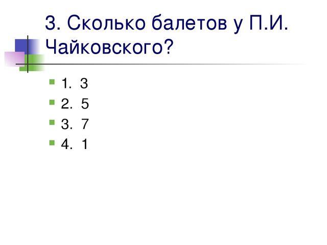 3. Сколько балетов у П.И. Чайковского? 1. 3 2. 5 3. 7 4. 1