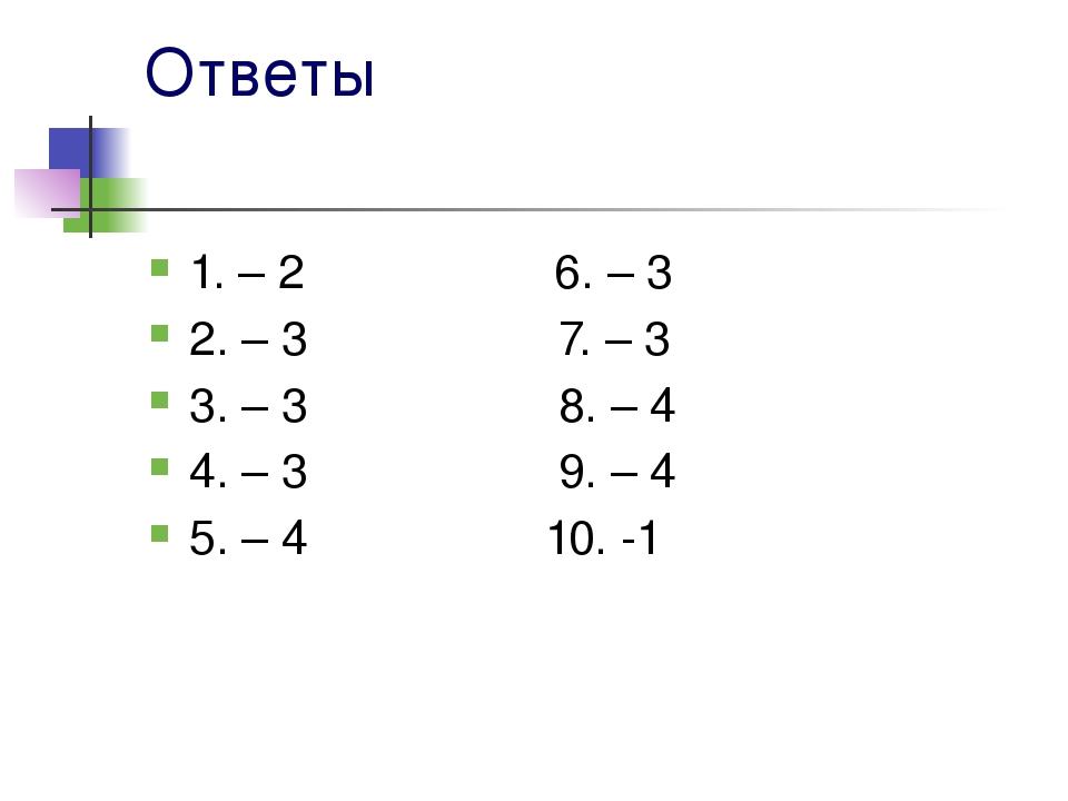 Ответы 1. – 2 6. – 3 2. – 3 7. – 3 3. – 3 8. – 4 4. – 3 9. – 4 5. – 4 10. -1